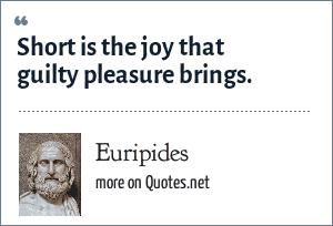 Euripides: Short is the joy that guilty pleasure brings.