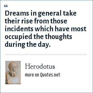 Herodotus: Dreams in general take their rise from those incidents which have most occupied the thoughts during the day.