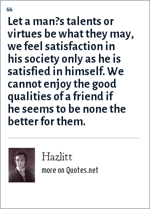 Hazlitt: Let a man?s talents or virtues be what they may, we feel satisfaction in his society only as he is satisfied in himself. We cannot enjoy the good qualities of a friend if he seems to be none the better for them.