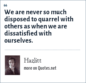 Hazlitt: We are never so much disposed to quarrel with others as when we are dissatisfied with ourselves.