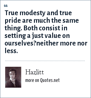 Hazlitt: True modesty and true pride are much the same thing. Both consist in setting a just value on ourselves?neither more nor less.