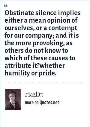 Hazlitt: Obstinate silence implies either a mean opinion of ourselves, or a contempt for our company; and it is the more provoking, as others do not know to which of these causes to attribute it?whether humility or pride.