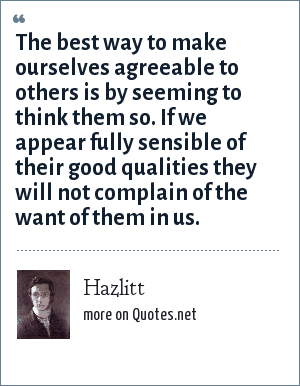 Hazlitt: The best way to make ourselves agreeable to others is by seeming to think them so. If we appear fully sensible of their good qualities they will not complain of the want of them in us.