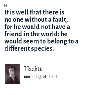 Hazlitt: It is well that there is no one without a fault, for he would not have a friend in the world: he would seem to belong to a different species.