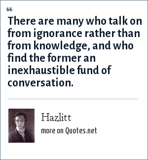 Hazlitt: There are many who talk on from ignorance rather than from knowledge, and who find the former an inexhaustible fund of conversation.