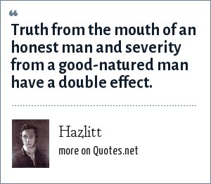 Hazlitt: Truth from the mouth of an honest man and severity from a good-natured man have a double effect.