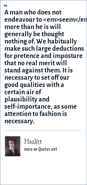 Hazlitt: A man who does not endeavour to <em>seem</em> more than he is will generally be thought nothing of. We habitually make such large deductions for pretence and imposture that no real merit will stand against them. It is necessary to set off our good qualities with a certain air of plausibility and self-importance, as some attention to fashion is necessary.