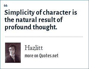 Hazlitt: Simplicity of character is the natural result of profound thought.