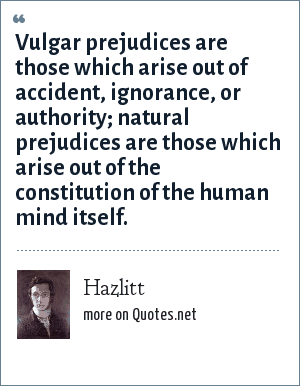Hazlitt: Vulgar prejudices are those which arise out of accident, ignorance, or authority; natural prejudices are those which arise out of the constitution of the human mind itself.