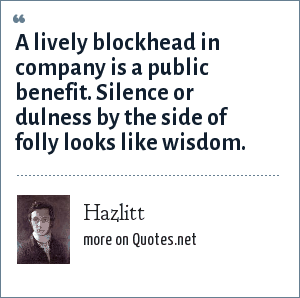Hazlitt: A lively blockhead in company is a public benefit. Silence or dulness by the side of folly looks like wisdom.