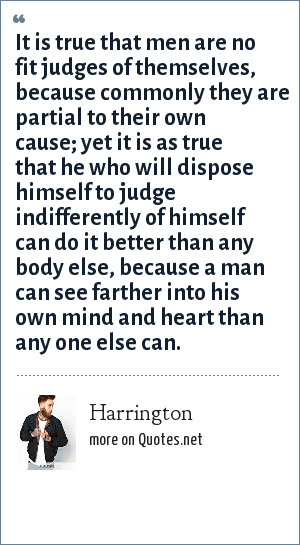 Harrington: It is true that men are no fit judges of themselves, because commonly they are partial to their own cause; yet it is as true that he who will dispose himself to judge indifferently of himself can do it better than any body else, because a man can see farther into his own mind and heart than any one else can.