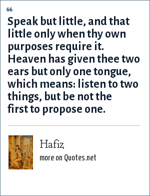 Hafiz: Speak but little, and that little only when thy own purposes require it. Heaven has given thee two ears but only one tongue, which means: listen to two things, but be not the first to propose one.