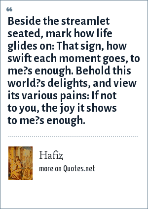 Hafiz: Beside the streamlet seated, mark how life glides on: That sign, how swift each moment goes, to me?s enough. Behold this world?s delights, and view its various pains: If not to you, the joy it shows to me?s enough.