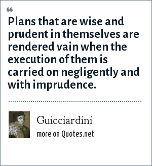 Guicciardini: Plans that are wise and prudent in themselves are rendered vain when the execution of them is carried on negligently and with imprudence.
