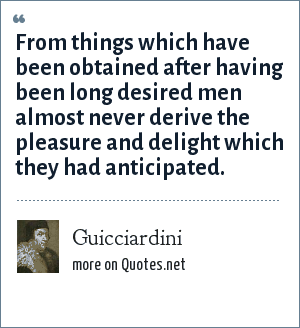 Guicciardini: From things which have been obtained after having been long desired men almost never derive the pleasure and delight which they had anticipated.