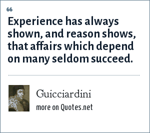 Guicciardini: Experience has always shown, and reason shows, that affairs which depend on many seldom succeed.