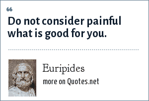 Euripides: Do not consider painful what is good for you.