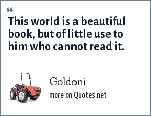 Goldoni: This world is a beautiful book, but of little use to him who cannot read it.