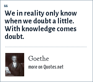 Goethe: We in reality only know when we doubt a little. With knowledge comes doubt.