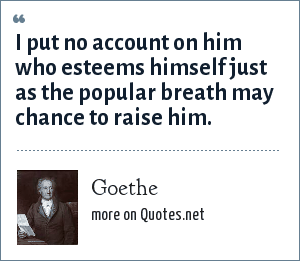 Goethe: I put no account on him who esteems himself just as the popular breath may chance to raise him.