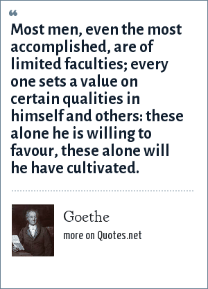 Goethe: Most men, even the most accomplished, are of limited faculties; every one sets a value on certain qualities in himself and others: these alone he is willing to favour, these alone will he have cultivated.