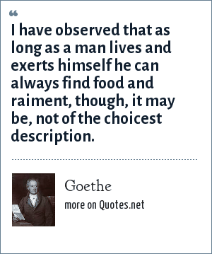 Goethe: I have observed that as long as a man lives and exerts himself he can always find food and raiment, though, it may be, not of the choicest description.