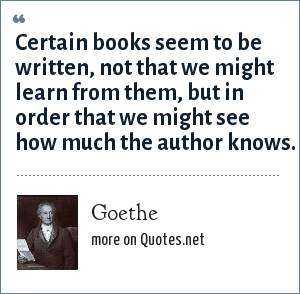 Goethe: Certain books seem to be written, not that we might learn from them, but in order that we might see how much the author knows.