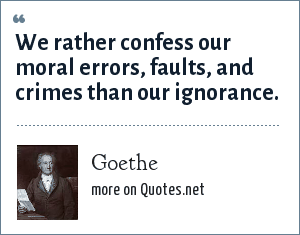 Goethe: We rather confess our moral errors, faults, and crimes than our ignorance.