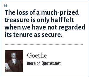 Goethe: The loss of a much-prized treasure is only half felt when we have not regarded its tenure as secure.