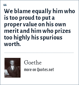 Goethe: We blame equally him who is too proud to put a proper value on his own merit and him who prizes too highly his spurious worth.