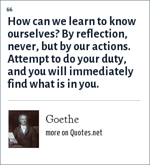 Goethe: How can we learn to know ourselves? By reflection, never, but by our actions. Attempt to do your duty, and you will immediately find what is in you.