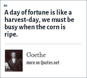 Goethe: A day of fortune is like a harvest-day, we must be busy when the corn is ripe.