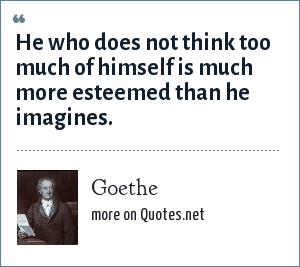 Goethe: He who does not think too much of himself is much more esteemed than he imagines.