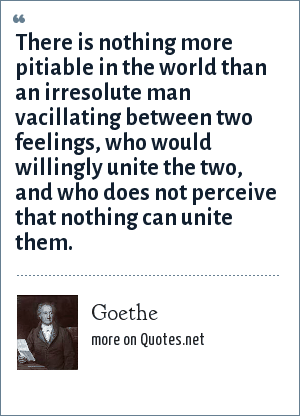 Goethe: There is nothing more pitiable in the world than an irresolute man vacillating between two feelings, who would willingly unite the two, and who does not perceive that nothing can unite them.