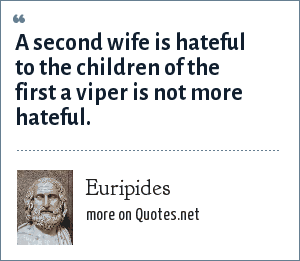 Euripides: A second wife is hateful to the children of the first a viper is not more hateful.