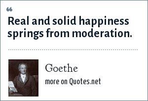 Goethe: Real and solid happiness springs from moderation.