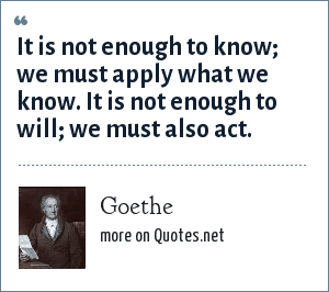 Goethe: It is not enough to know; we must apply what we know. It is not enough to will; we must also act.