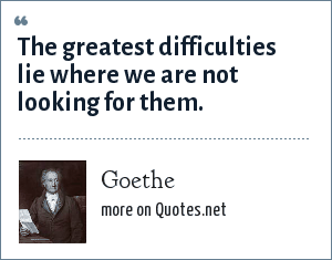 Goethe: The greatest difficulties lie where we are not looking for them.