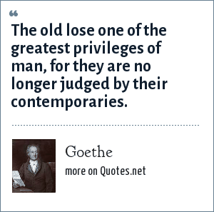 Goethe: The old lose one of the greatest privileges of man, for they are no longer judged by their contemporaries.