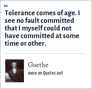 Goethe: It is only necessary to grow old in order to become more indulgent. I see no fault committed that I have not been myself inclined to.