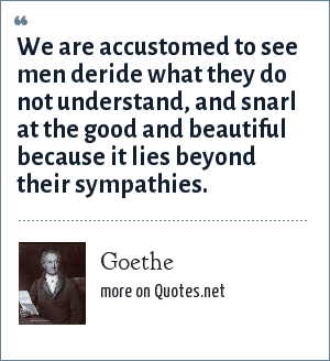 Goethe: We are accustomed to see men deride what they do not understand, and snarl at the good and beautiful because it lies beyond their sympathies.