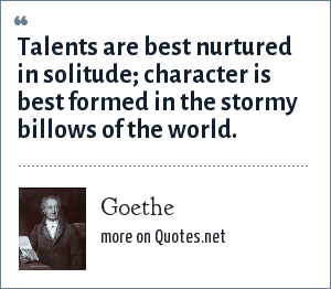 Goethe: Talents are best nurtured in solitude; character is best formed in the stormy billows of the world.