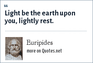 Euripides: Light be the earth upon you, lightly rest.