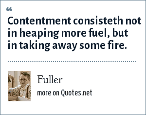 Fuller: Contentment consisteth not in heaping more fuel, but in taking away some fire.