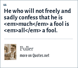Fuller: He who will not freely and sadly confess that he is <em>much</em> a fool is <em>all</em> a fool.