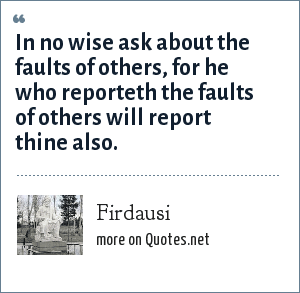 Firdausi: In no wise ask about the faults of others, for he who reporteth the faults of others will report thine also.