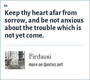Firdausi: Keep thy heart afar from sorrow, and be not anxious about the trouble which is not yet come.