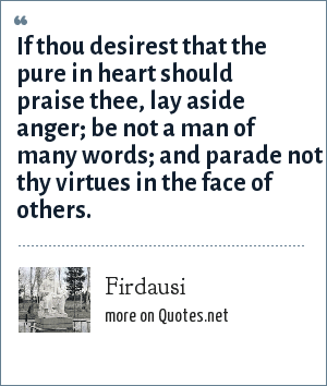 Firdausi: If thou desirest that the pure in heart should praise thee, lay aside anger; be not a man of many words; and parade not thy virtues in the face of others.