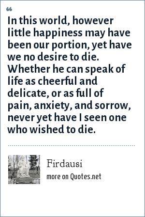 Firdausi: In this world, however little happiness may have been our portion, yet have we no desire to die. Whether he can speak of life as cheerful and delicate, or as full of pain, anxiety, and sorrow, never yet have I seen one who wished to die.
