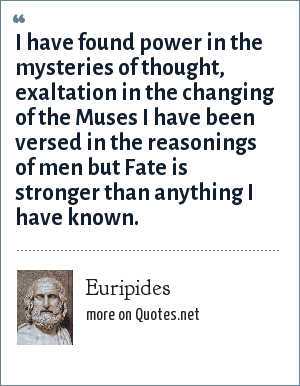 Euripides: I have found power in the mysteries of thought, exaltation in the changing of the Muses I have been versed in the reasonings of men but Fate is stronger than anything I have known.